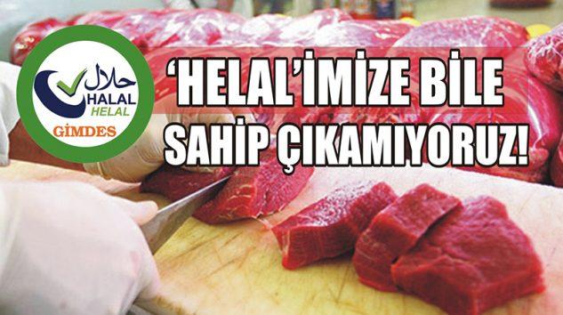 'HELAL'İMİZE BİLE SAHİP ÇIKAMIYORUZ!