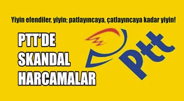 PTT'de SKANDAL HARCAMALAR