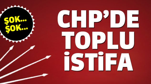 CHP'DE TOPLU İSTİFA!