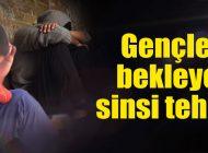GENÇLERİ BEKLEYEN TEHLİKE!
