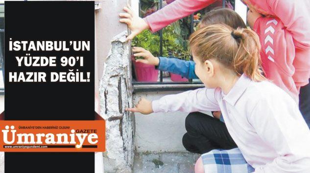 İSTANBUL'UN YÜZDE 90'I HAZIR DEĞİL!