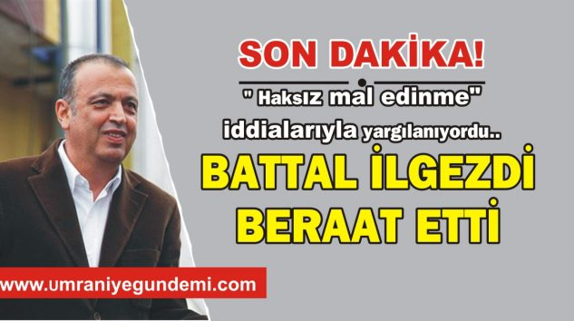 BATTAL İLGEZDİ BERAAT ETTİ