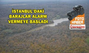 İSTANBUL'DAKİ BARAJLAR ALARM VERMEYE BAŞLADI