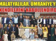 MALATYALILAR ÜMRANİYE'YE KENDİLERİNİ KABULLENDİRDİ..