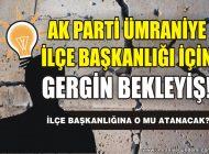 AK PARTİ ÜMRANİYE'DE GERGİN BEKLEYİŞ!