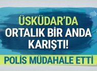 ÜSKÜDAR'DA ORTALIK KARIŞTI! POLİS MÜDAHALE ETTİ