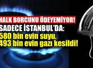 İSTANBUL'da 580 BİN EVİN SUYU, 493 BİN EVİN DE GAZI KESİLDİ