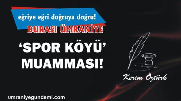 'SPOR KÖYÜ' MUAMMASI!