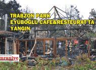 TRABZON PARK'TA EYÜBOĞLU CAFE&RESTEURAT'TA YANGIN!