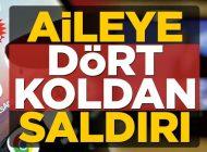 AİLEYE DÖRT KOLDAN SALDIRI