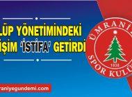 ÜMRANİYESPOR'DA DEĞİŞİM 'İSTİFA' GETİRDİ!