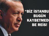 """""""BİZ İSTANBUL'U BUGÜN KAYBETMEDİK BE REİS!"""""""