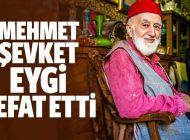 MEHMED ŞEVKET EYGİ, RAHMET-İ RAHMAN'A KAVUŞTU