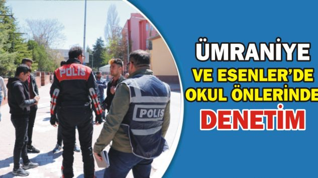 ÜMRANİYE VE ESENLER'DE OKUL ÖNLERİNDE DENETİM