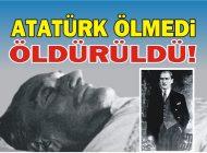ATATÜRK  ÖLMEDİ ÖLDÜRÜLDÜ!