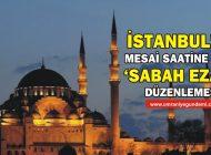 İSTANBUL'DA MESAİ SAATİNE GÖRE 'SABAH EZANI' DÜZENLEMESİ