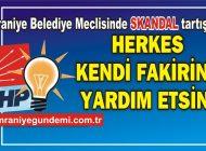 ÜMRANİYE BELEDİYE MECLİSİNDE 'SKANDAL' TARTIŞMA