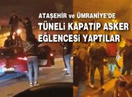 Ataşehir ve Ümraniye'de tüneli kapatarak asker eğlencesi yaptılar